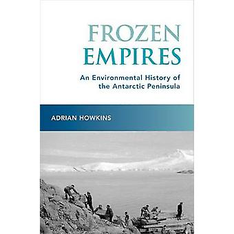 Frozen Empires - An Environmental History of the Antarctic Peninsula b