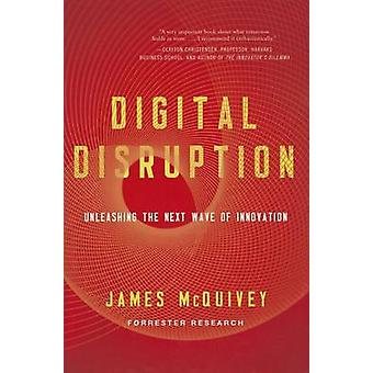 Digital Disruption - Unleashing the Next Wave of Innovation by James M