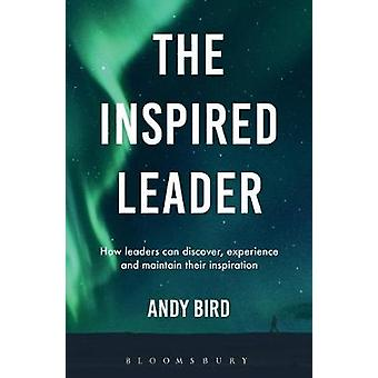 The Inspired Leader - How Leaders Discover - Experience and Maintain T
