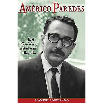Americo Paredes - In His Own Words - an Authorized Biography by Manuel