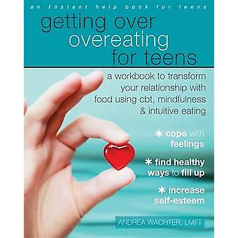 Getting Over Overeating for Teens - A Workbook to Transform Your Relat