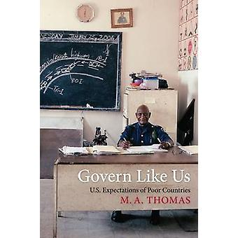 Govern Like Us - U.S. Expectations of Poor Countries by M. A. Thomas -