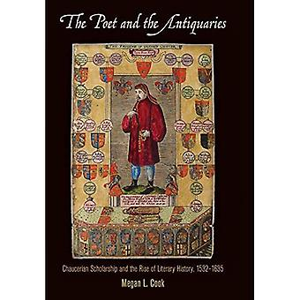 The Poet and the Antiquaries: Chaucerian Scholarship and the Rise of Literary History, 1532-1635