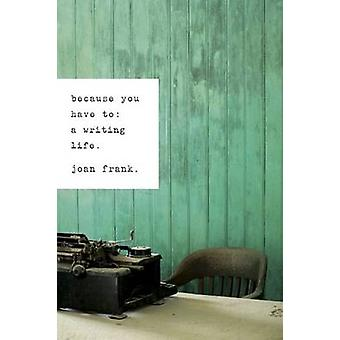 Because You Have To A Writing Life by Frank & Joan