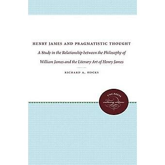 Henry James and Pragmatistic Thought A Study in the Relationship between the Philosophy of William James and the Literary Art of Henry James by Hocks & Richard A.