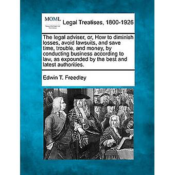 The legal adviser or How to diminish losses avoid lawsuits and save time trouble and money by conducting business according to law as expounded by the best and latest authorities. by Freedley & Edwin T.