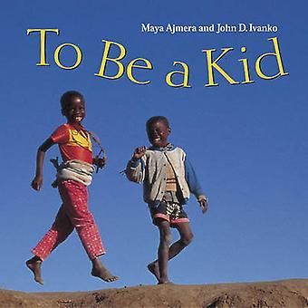 To Be a Kid by Maya Ajmera - John D Ivanko - Chris Kratt - Martin Kra