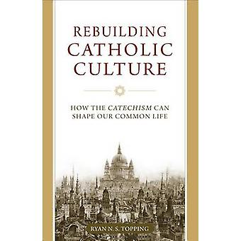 Rebuilding Catholic Culture - How the Catechism Can Shape Our Common L