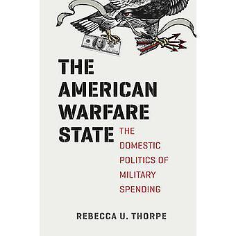 The American Warfare State - The Domestic Politics of Military Spendin