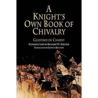 A Knight's Own Book of Chivalry - Geoffroi De Charny by Geoffroi de Ch