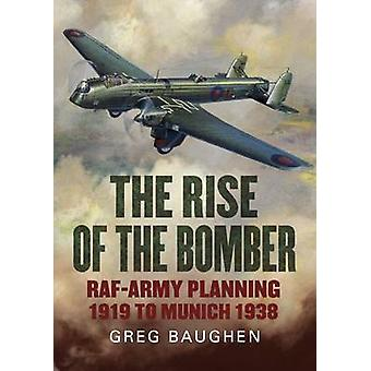 The Rise of the Bomber - RAF-Army Planning 1919 to Munich 1938 by Greg