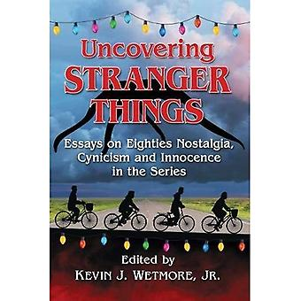 Uncovering Stranger Things:�Essays on Eighties Nostalgia,�Cynicism and Innocence in the�Series