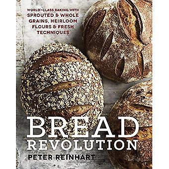 Révolution du pain: Cuisson classe mondiale avec des Grains germés et entiers, Heirloom farines et frais Techniques