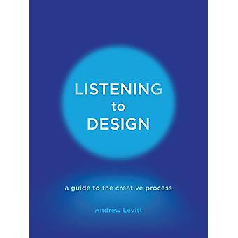 Listening to Design - A Guide to the Creative Process by Andrew Levitt