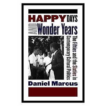 Happy Days and Wonder Years The Fifties and the Sixties in Contemporary Cultural Politics by Marcus & Daniel