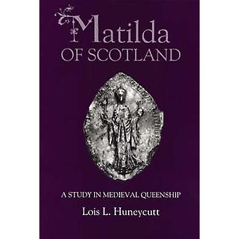 Matilda of Scotland A Study in Medieval Queenship by Huneycutt & Lois L