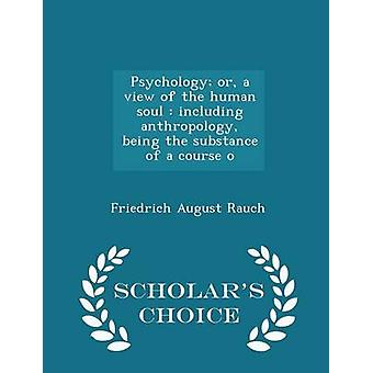 Psychology or a view of the human soul  including anthropology being the substance of a course o  Scholars Choice Edition by Rauch & Friedrich August