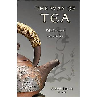 The Way of Tea - Reflections on a Life with Tea by Aaron Fisher - 9780