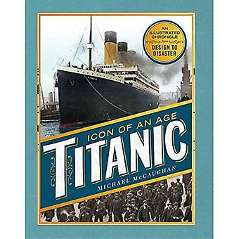 Titanic, Icon of an Age: An Illustrated Chronicle from Design to Disaster