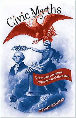 Civic Myths A LawandLiterature Approach to Citizenship by Thomas & Brook