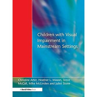 Children with Visual Impairment in Mainstream Settings by Arter & Christine