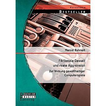 Fiktionale Gewalt Und Reale Aggression Zur Wirkung Gewalthaltiger Computerspiele by Bohnert & Marcel