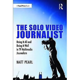 The Solo Video Journalist - Doing it All and Doing it Well in TV Multi