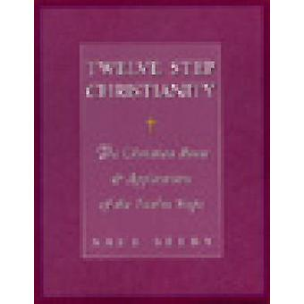 Twelve Step Christianity - The Christian Roots and Application of the