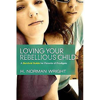 Loving Your Rebellious Child - A Survival Guide for Parents of Prodiga