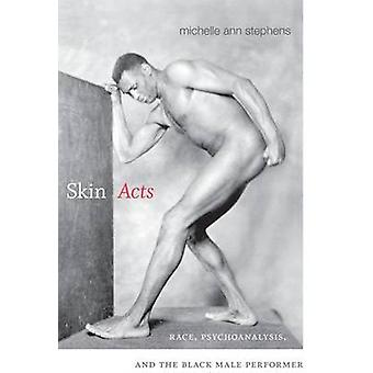 Skin Acts - Race - Psychoanalysis - and the Black Male Performer by Mi