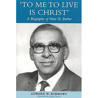 To Me to Live is Christ - The Life and Work of Peter H Barber by Edwar