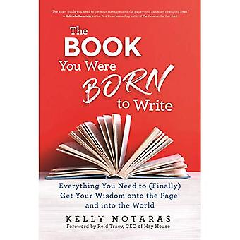 The Book You Were Born to� Write: Everything You Need� to (Finally) Get Your Wisdom onto the Page and into the World
