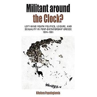 Militant Around the Clock?:� Left-Wing Youth Politics, Leisure, and Sexuality in Post-Dictatorship Greece, 1974-1981 (Protest, Culture & Society)