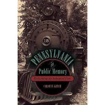 Pennsylvania in Public Memory Reclaiming the Industrial Past by Kitch & Carolyn
