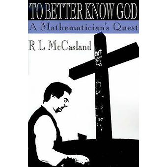 To Better Know God A Mathematicians Quest by McCasland & R. L.