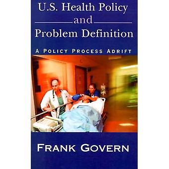 U.S. Health Policy and Problem Definition A Policy Process Adrift by Govern & Frank