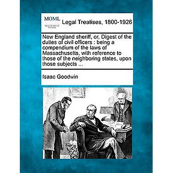 New England sheriff of Digest van de taken van de burgerlijke ambtenaren wordt een compendium van de wetten van Massachusetts ten opzichte van die van de naburige staten op deze onderwerpen... door Goodwin & Isaac