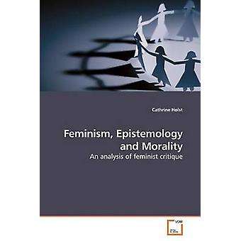 Feminism Epistemology and Morality by Holst & Cathrine