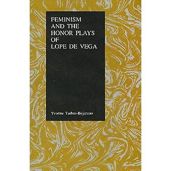 Feminism and the Honor Plays of Lope De Vega by Yvonne Yarbro-Bejaran