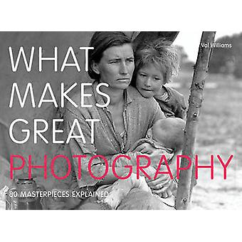 What Makes Great Photography - 80 Masterpieces Explained by Val Willia