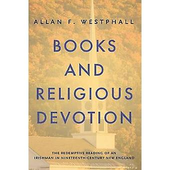 Books and Religious Devotion The Redemptive Reading of an Irishman in NineteenthCentury New England by Westphall & Allan F.