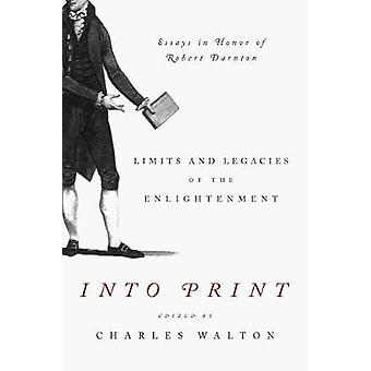 Into Print Limits and Legacies of the Enlightenment Essays in Honor of Robert Darnton by Walton & Charles
