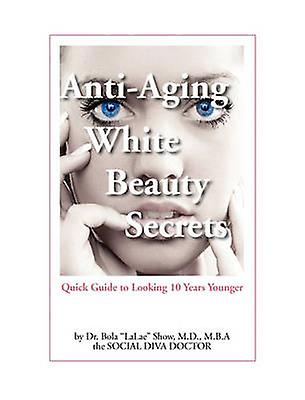 AntiAging blanc Beauty Secrets Quick Guide to Looking 10 Years Younger by Show & MD Bola