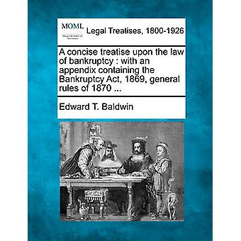 A concise treatise upon the law of bankruptcy  with an appendix containing the Bankruptcy Act 1869 general rules of 1870 ... by Baldwin & Edward T.