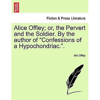 Alice Offley oder die perversen und der Soldat. Vom Autor der Konfessionen ein Hypochonder... durch Offley & Alic