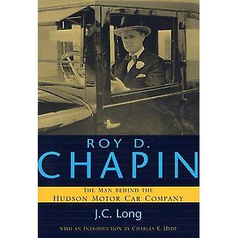 Roy D. Chapin The Man Behind the Hudson Motor Car Company by LONG & J. C.