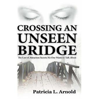 En traversant un pont invisible la loi d'Attraction Secrets, que personne ne veut parler par Arnold & Patricia L