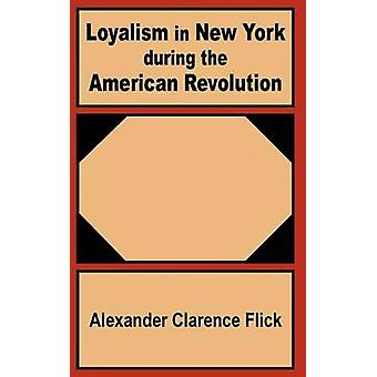 Loyalism in New York during the American Revolution by Flick & Alexander Clarence