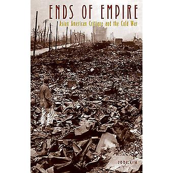Ends of Empire - Asian American Critique and the Cold War by Jodi Kim