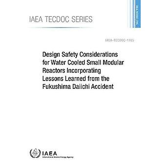 Design Safety Considerations� for Water Cooled Small Modular Reactors Incorporating Lessons Learned from the Fukushima Daiichi Accident (IAEA TECDOC Series)